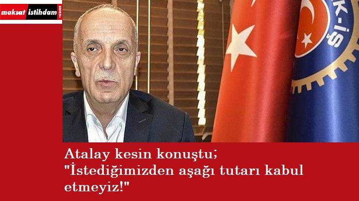 """Atalay kesin konuştu: """"Asgari ücrette düşüğünü kabul etmeyeceğiz!"""""""