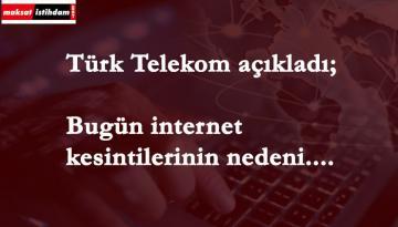 Türk Telekom kesintinin nedenini açıkladı