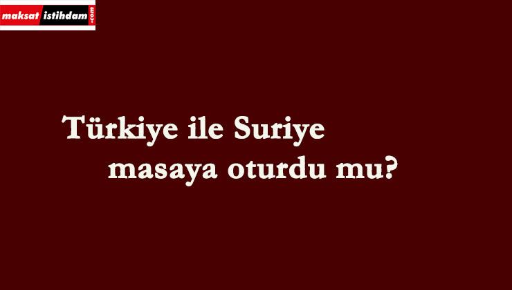 Türkiye ile Suriye masaya oturdu mu?