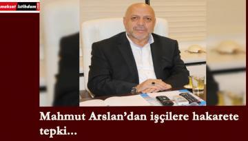 İşçilere hakaret eden vekile Mahmut Arslan'dan sert tepki