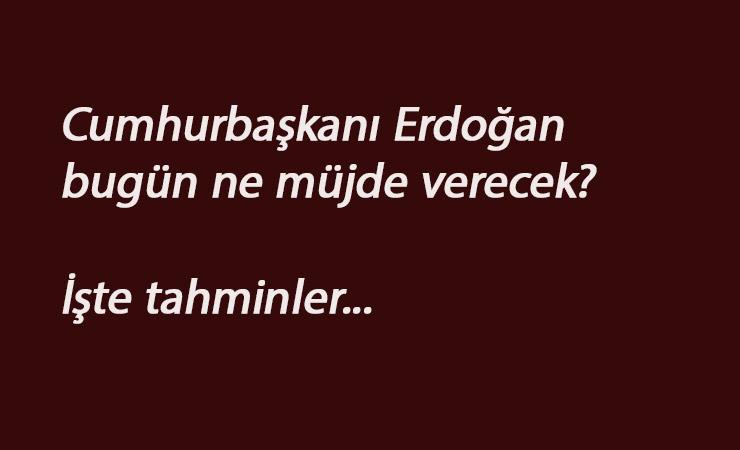 Cumhurbaşkanı Erdoğan'ın müjdesi bugün gelecek