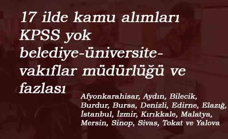 17 ilde kamu ilanları: KPSS'siz belediye-üniversite-KGHB-Vakıflar- Kültür ve Turizm alımları