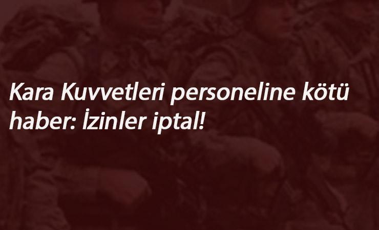 Kara Kuvvetleri personelinin izinleri iptal edildi