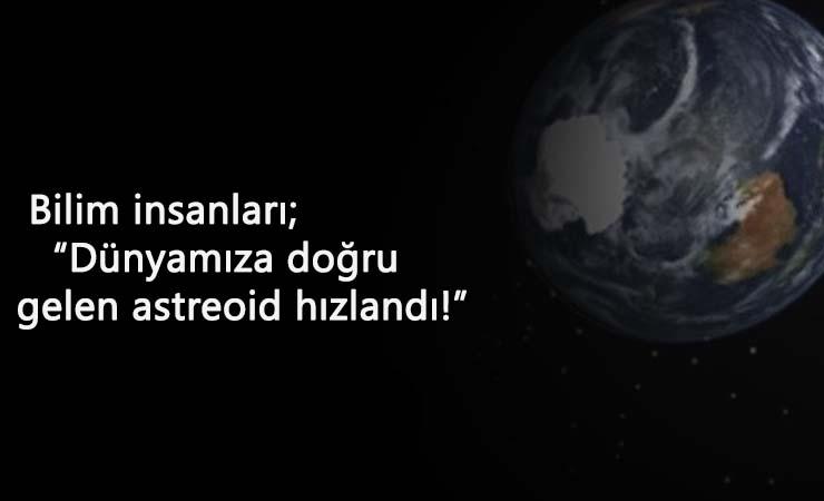Dünyaya yaklaşan asteroid hızlandı! Çarpma ihtimali merak ediliyor