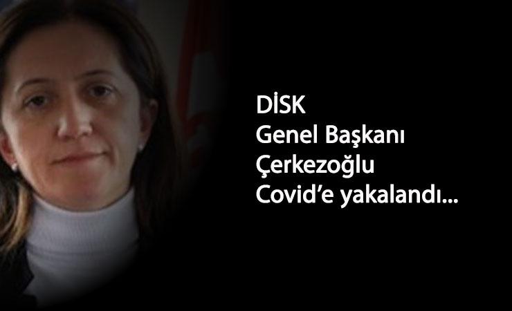 DİSK Genel Başkanı Çerkezoğlu Corona'ya yakalandı