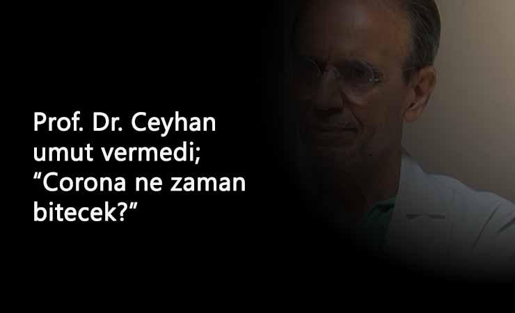 Corona ne zaman bitecek? Prof.Dr. Ceyhan tarih verdi