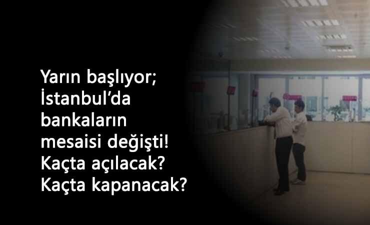 İstanbul'da bankalar kaçta açılacak? Kaçta kapanacak? İstanbul bankalar yeni mesai saatleri