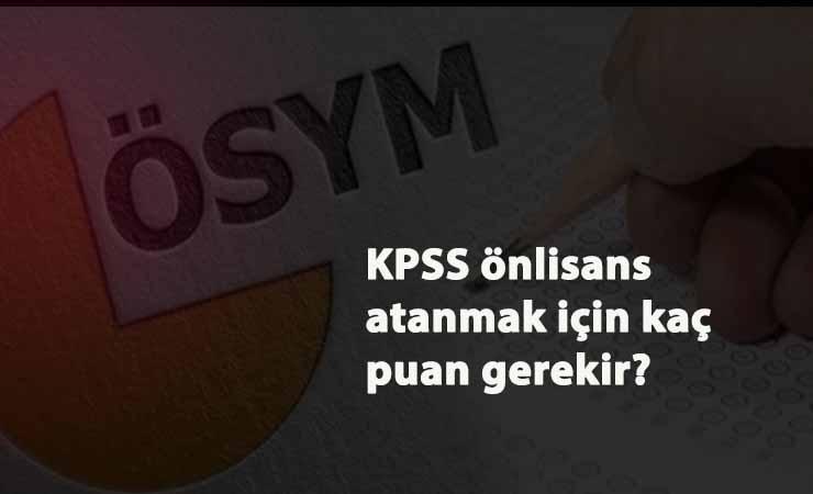 KPSS Ön lisans atanmak için kaç puan gerekir? Ön lisans memur olmak için kaç puan lazım?