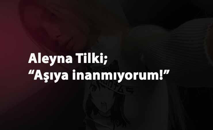 """Aleyna Tilki: """"Korona aşısına karşıyım"""""""
