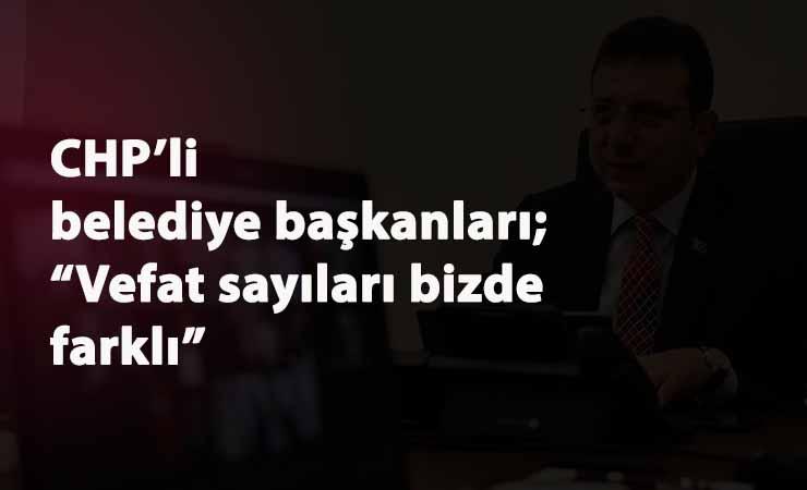 """CHP'li Belediye Başkanları'ndan ortak iddia: """"Vefat sayıları farklı"""""""