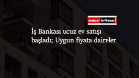İş Bankası ucuz ev ilanları yayında: 35 bin liradan başlayan daireler